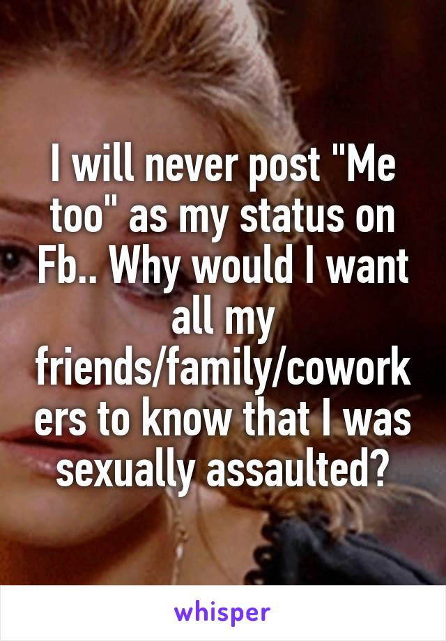 """I will never post """"Me too"""" as my status on Fb.. Why would I want all my friends/family/coworkers to know that I was sexually assaulted?"""