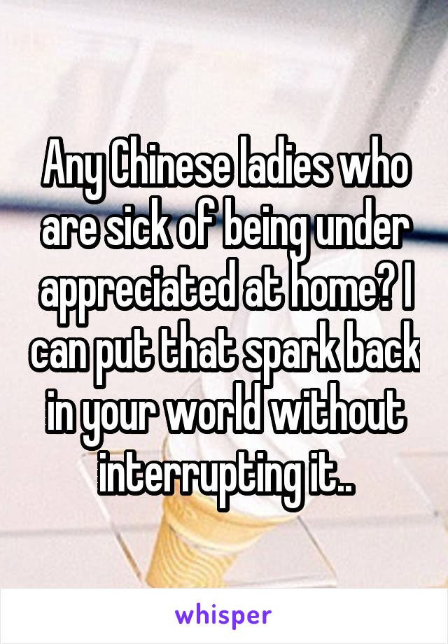 Any Chinese ladies who are sick of being under appreciated at home? I can put that spark back in your world without interrupting it..