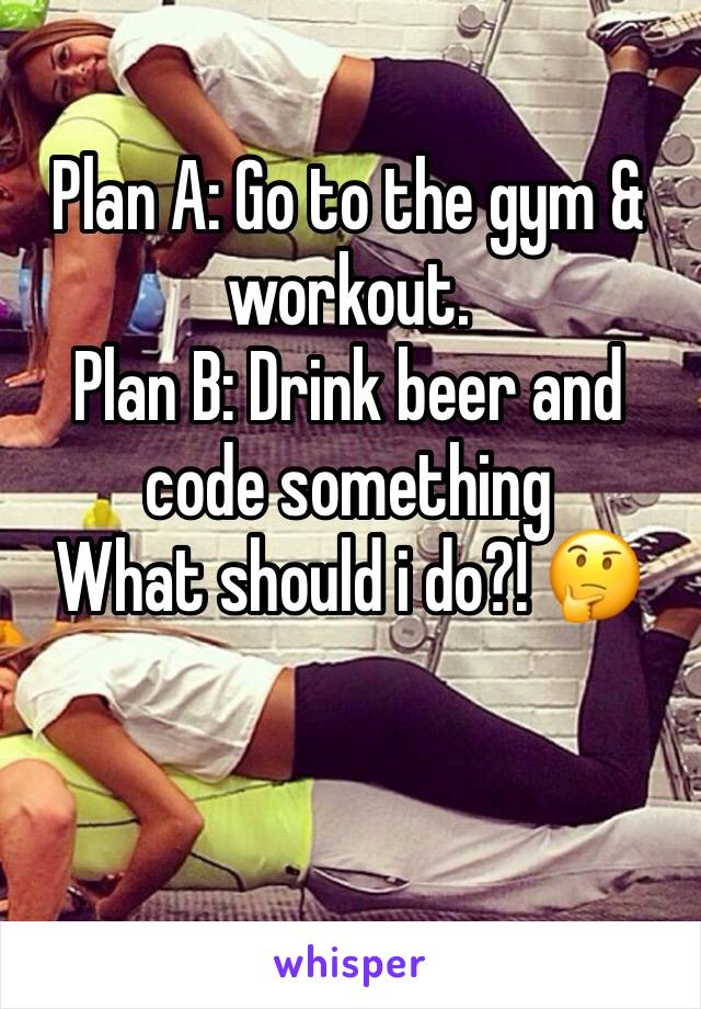 Plan A: Go to the gym & workout. Plan B: Drink beer and code something What should i do?! 🤔