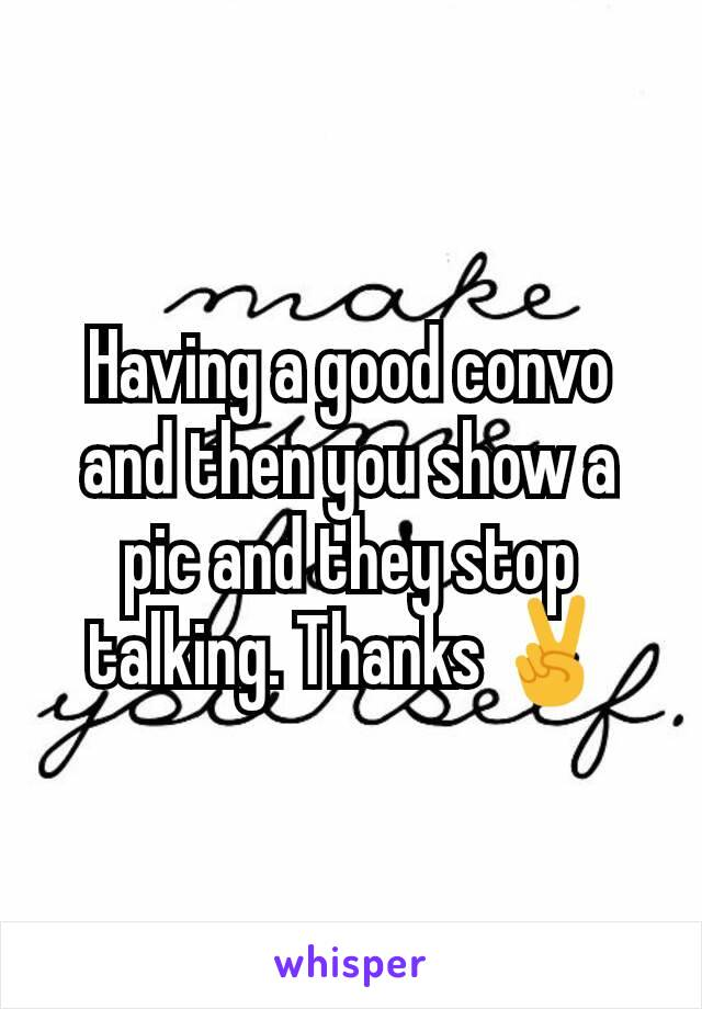 Having a good convo and then you show a pic and they stop talking. Thanks ✌