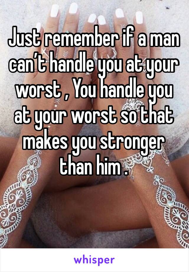 Just remember if a man  can't handle you at your worst , You handle you at your worst so that makes you stronger than him .