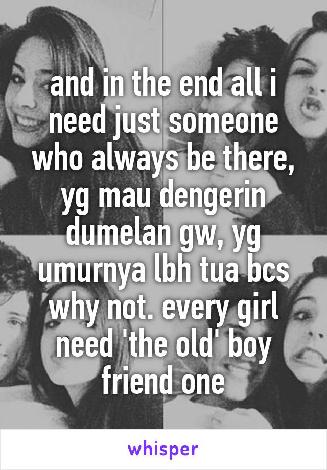and in the end all i need just someone who always be there, yg mau dengerin dumelan gw, yg umurnya lbh tua bcs why not. every girl need 'the old' boy friend one