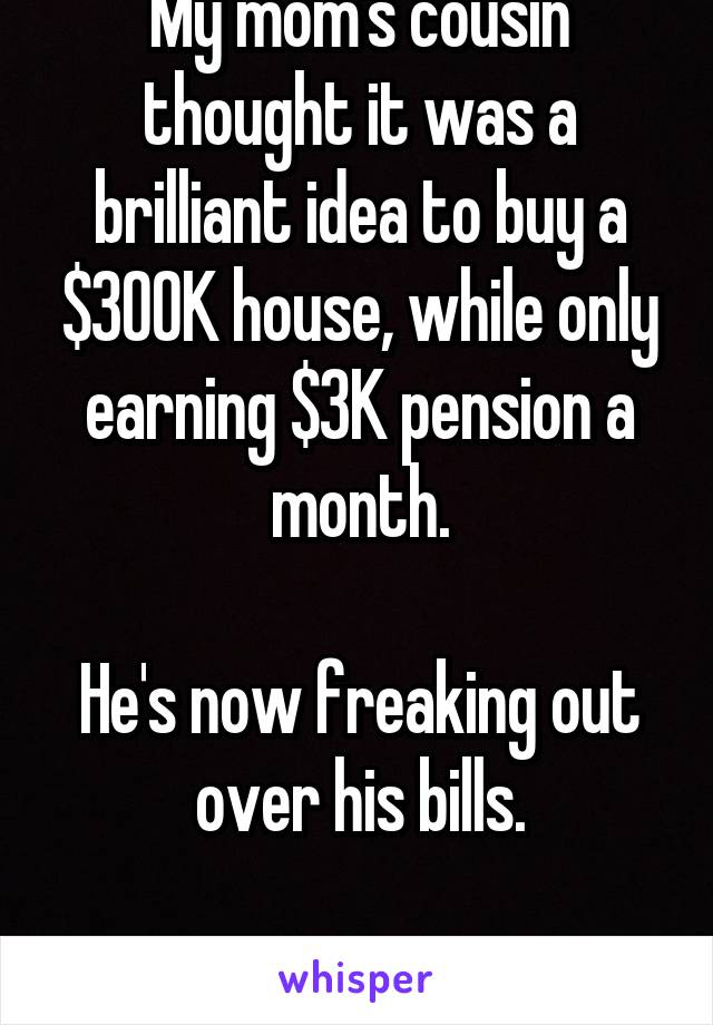 My mom's cousin thought it was a brilliant idea to buy a $300K house, while only earning $3K pension a month.  He's now freaking out over his bills.  What. A. Dumbass.