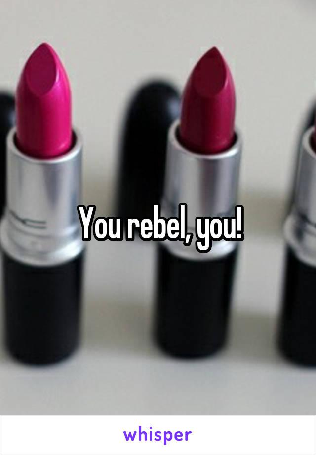You rebel, you!