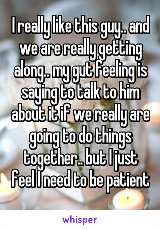 I really like this guy.. and we are really getting along.. my gut feeling is saying to talk to him about it if we really are going to do things together.. but I just feel I need to be patient