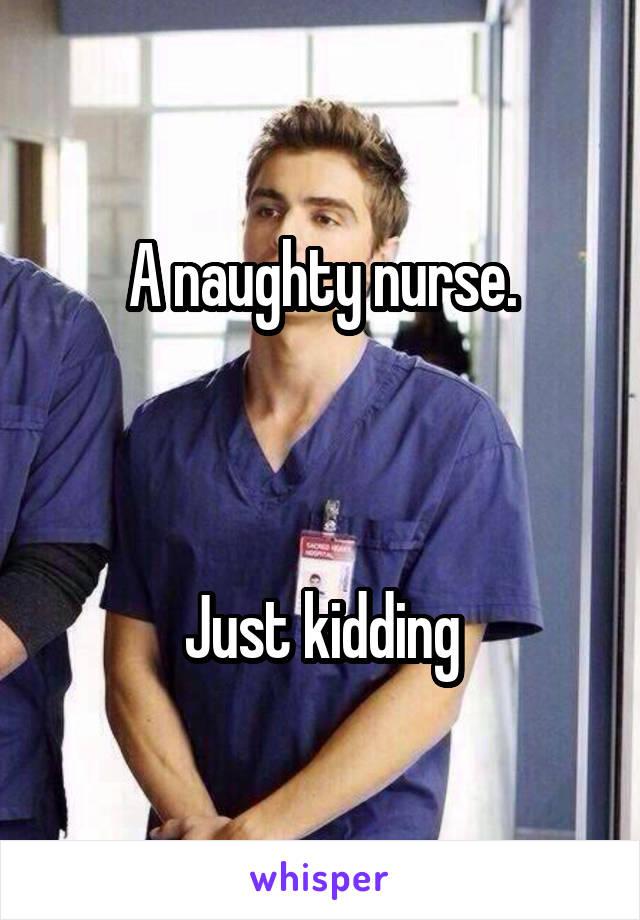 A naughty nurse.    Just kidding