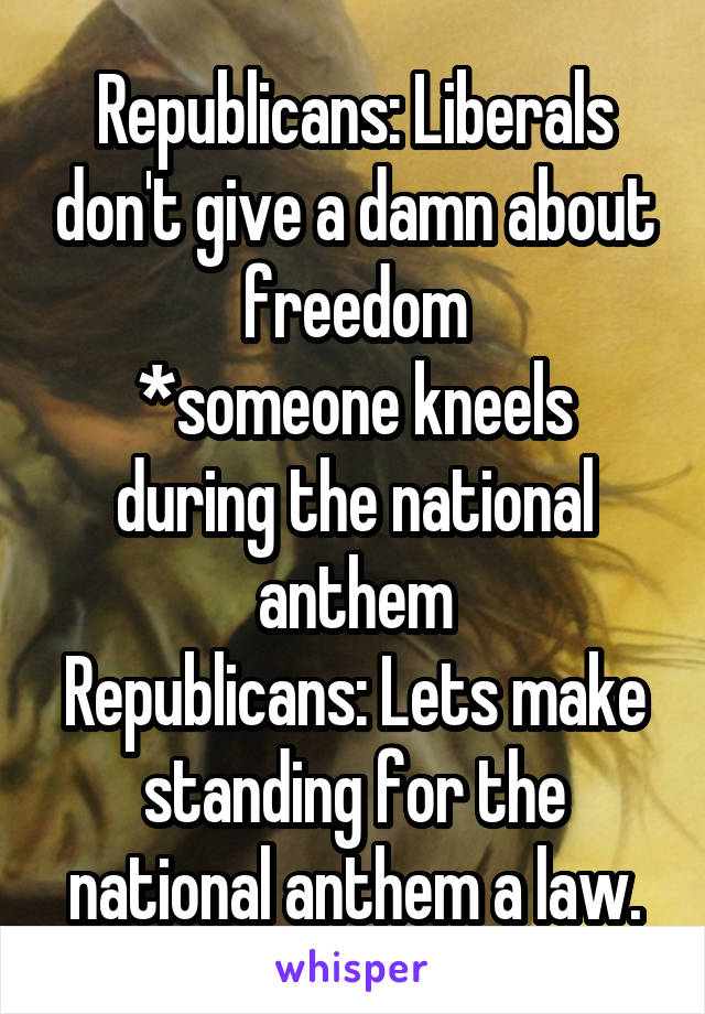 Republicans: Liberals don't give a damn about freedom *someone kneels during the national anthem Republicans: Lets make standing for the national anthem a law.