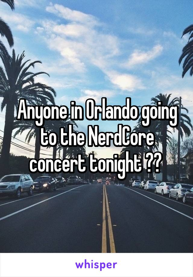 Anyone in Orlando going to the NerdCore concert tonight ??