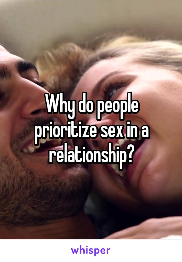 Why do people prioritize sex in a relationship?