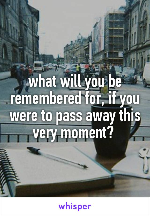 what will you be remembered for, if you were to pass away this very moment?
