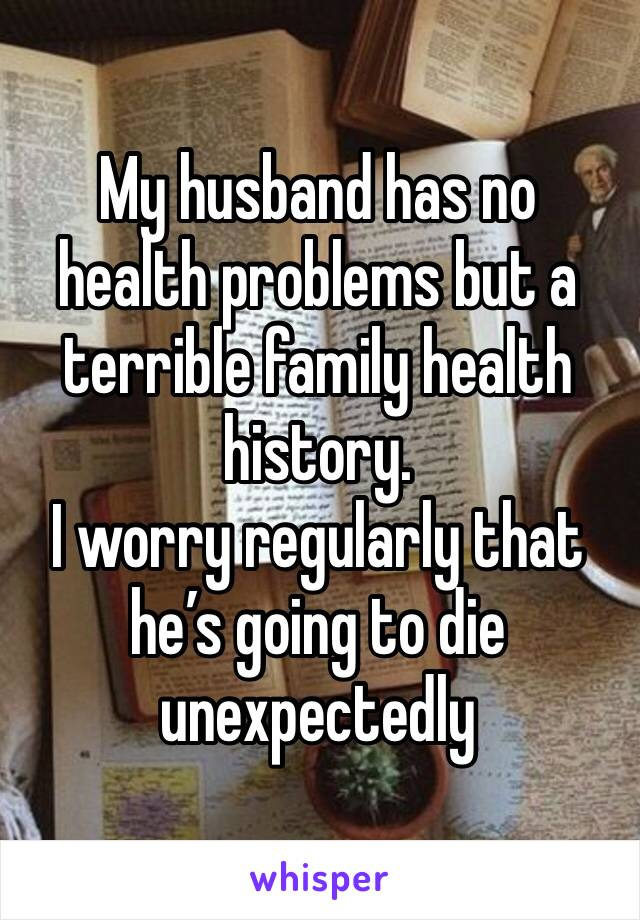 My husband has no health problems but a terrible family health history.  I worry regularly that he's going to die unexpectedly