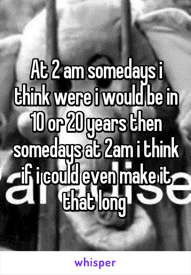 At 2 am somedays i think were i would be in 10 or 20 years then somedays at 2am i think if i could even make it that long