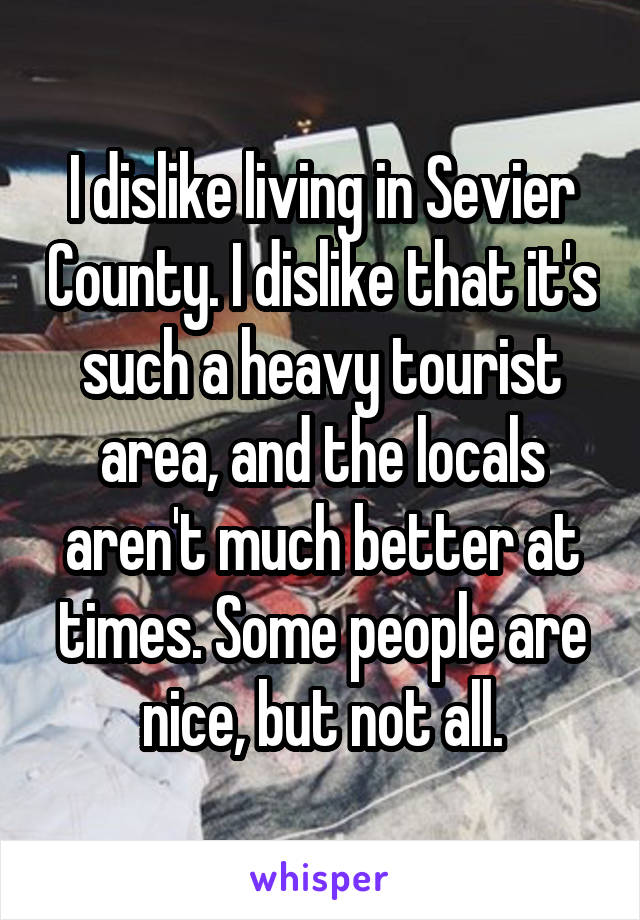 I dislike living in Sevier County. I dislike that it's such a heavy tourist area, and the locals aren't much better at times. Some people are nice, but not all.