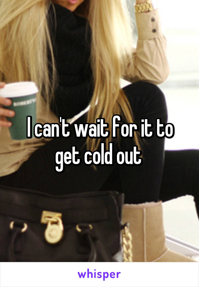 I can't wait for it to get cold out