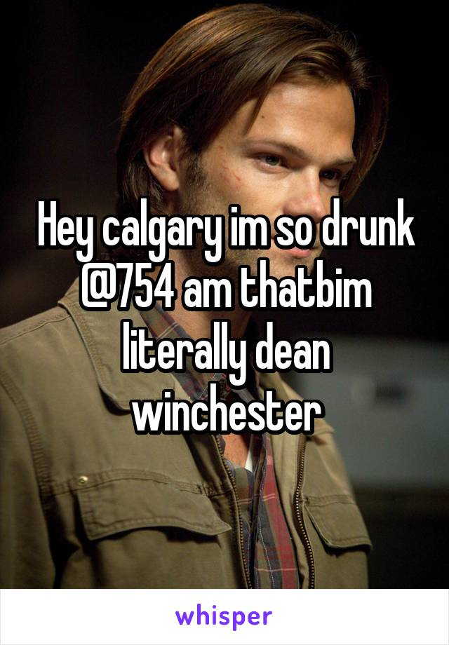 Hey calgary im so drunk @754 am thatbim literally dean winchester