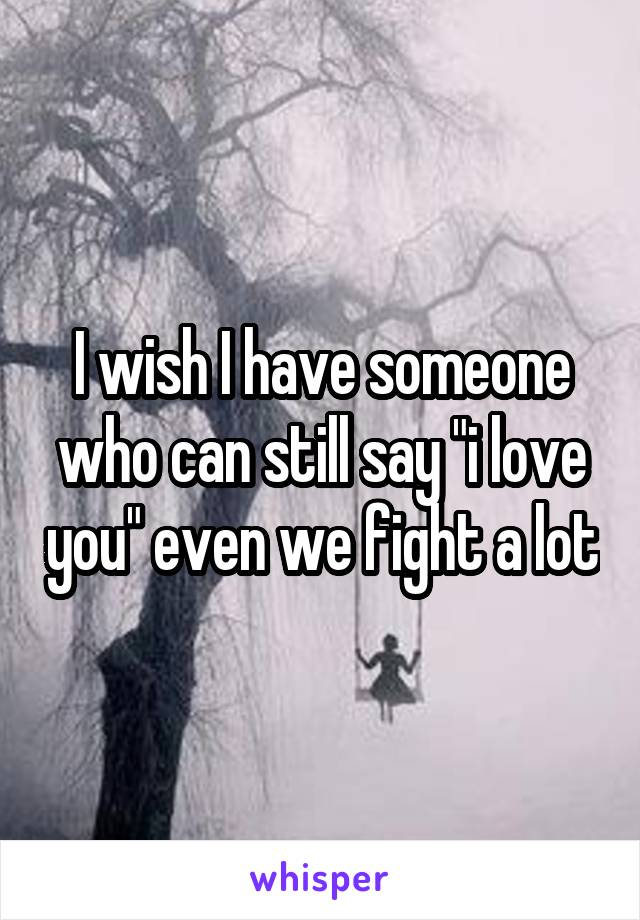 """I wish I have someone who can still say """"i love you"""" even we fight a lot"""