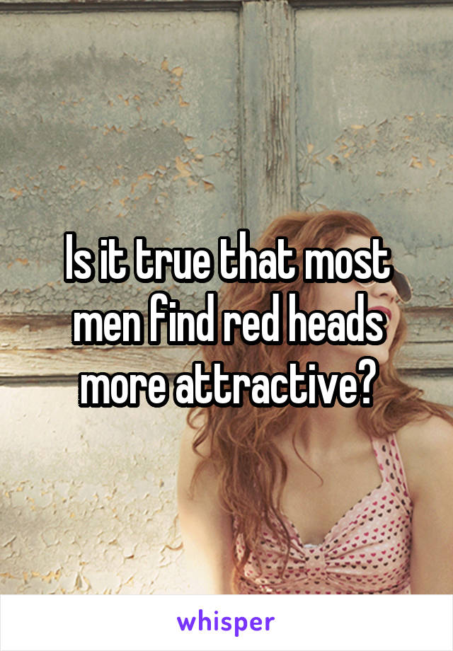 Is it true that most men find red heads more attractive?