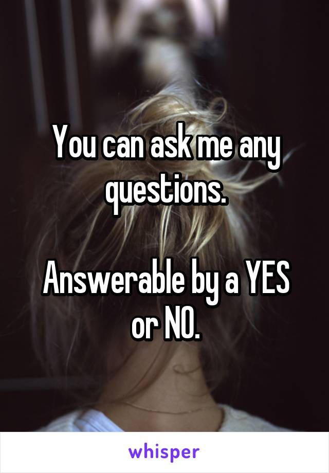 You can ask me any questions.  Answerable by a YES or NO.