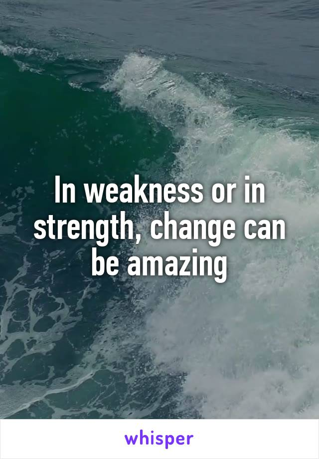 In weakness or in strength, change can be amazing