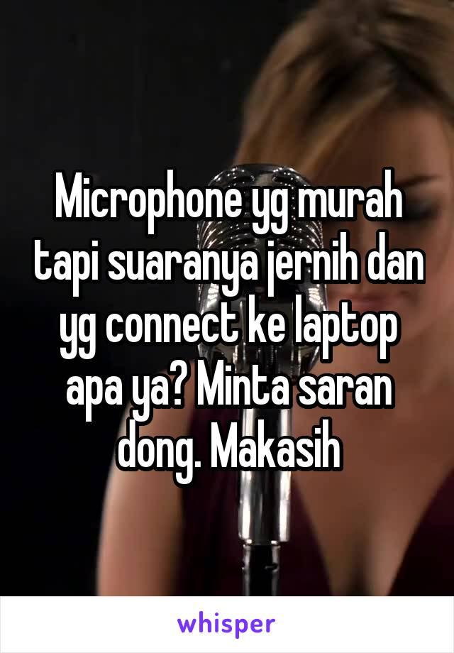 Microphone yg murah tapi suaranya jernih dan yg connect ke laptop apa ya? Minta saran dong. Makasih