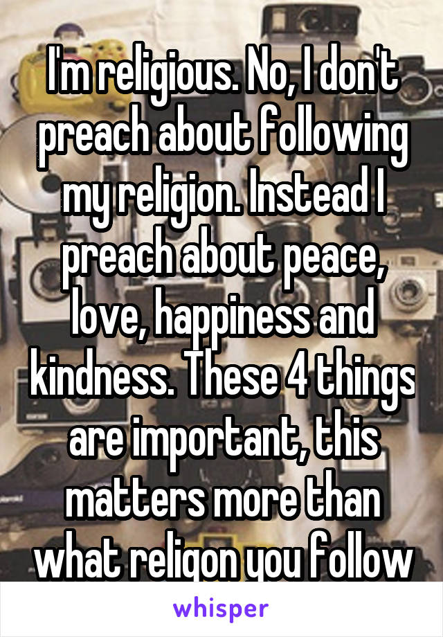 I'm religious. No, I don't preach about following my religion. Instead I preach about peace, love, happiness and kindness. These 4 things are important, this matters more than what religon you follow