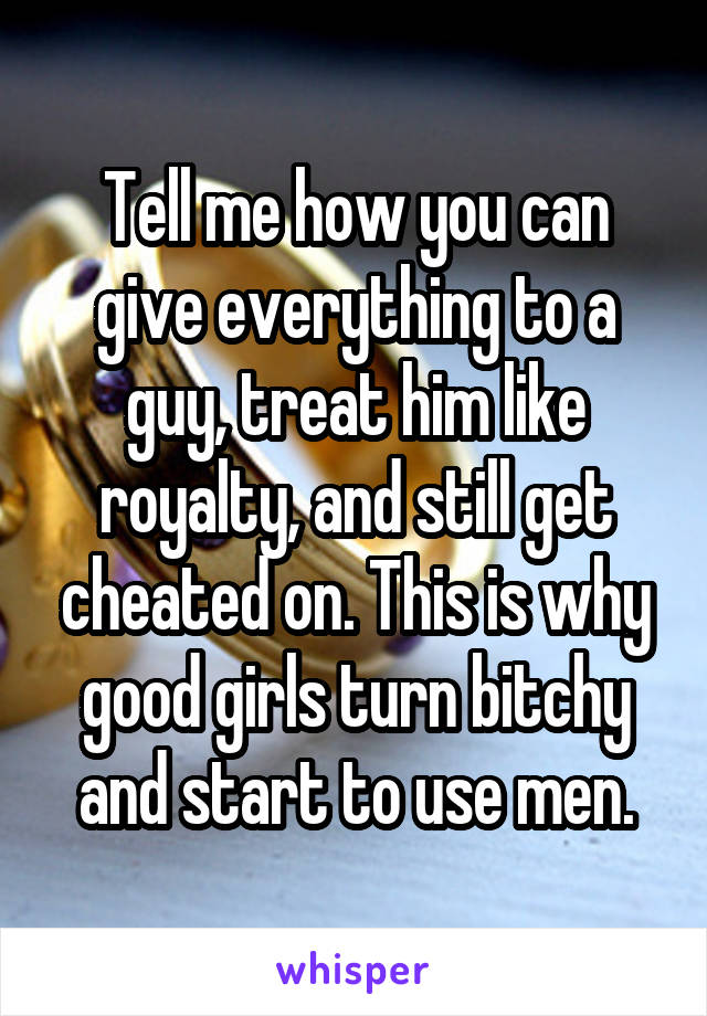 Tell me how you can give everything to a guy, treat him like royalty, and still get cheated on. This is why good girls turn bitchy and start to use men.