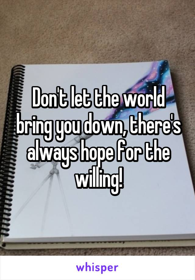 Don't let the world bring you down, there's always hope for the willing!
