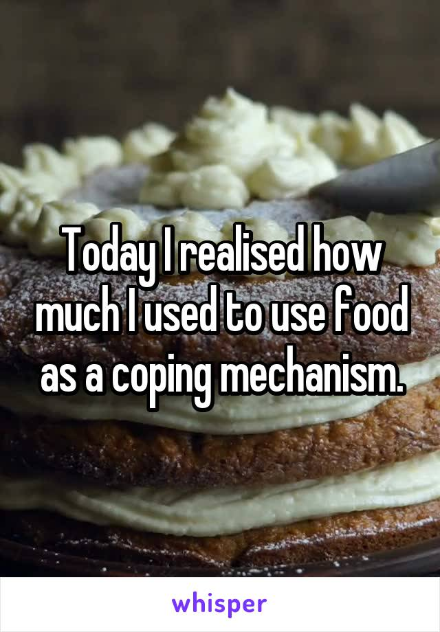 Today I realised how much I used to use food as a coping mechanism.
