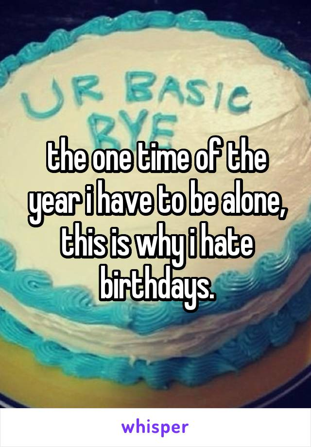 the one time of the year i have to be alone, this is why i hate birthdays.