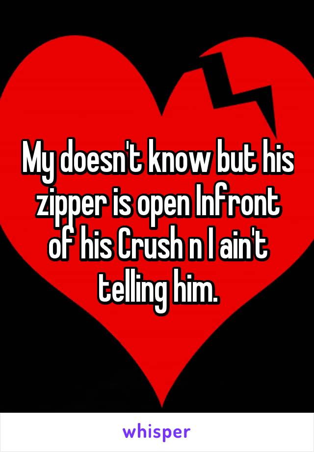 My doesn't know but his zipper is open Infront of his Crush n I ain't telling him.