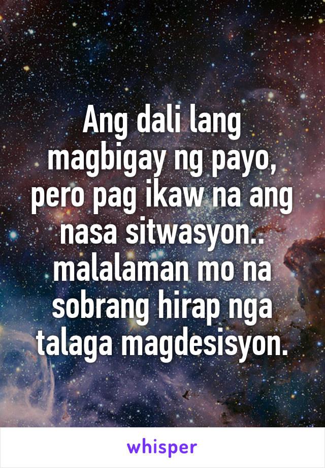 Ang dali lang magbigay ng payo, pero pag ikaw na ang nasa sitwasyon.. malalaman mo na sobrang hirap nga talaga magdesisyon.