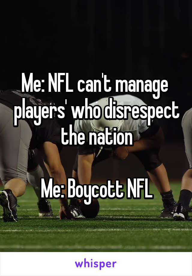 Me: NFL can't manage  players' who disrespect the nation  Me: Boycott NFL
