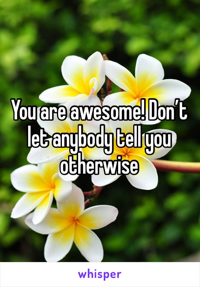 You are awesome! Don't let anybody tell you otherwise