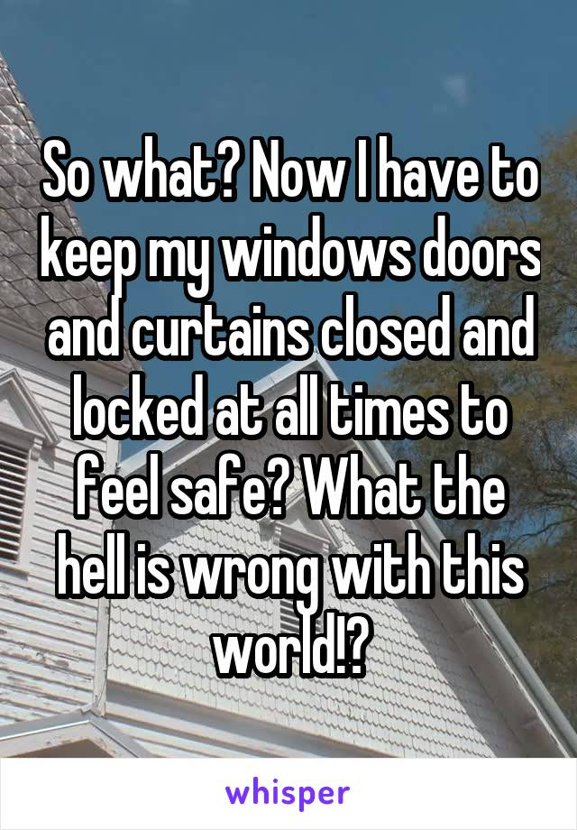 So what? Now I have to keep my windows doors and curtains closed and locked at all times to feel safe? What the hell is wrong with this world!?