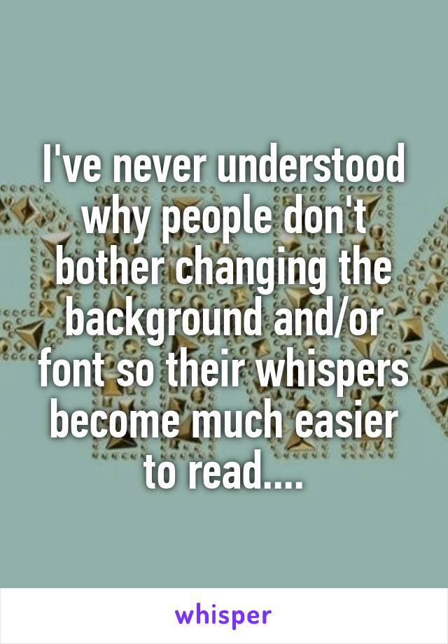 I've never understood why people don't bother changing the background and/or font so their whispers become much easier to read....