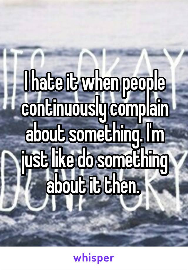 I hate it when people continuously complain about something. I'm just like do something about it then.