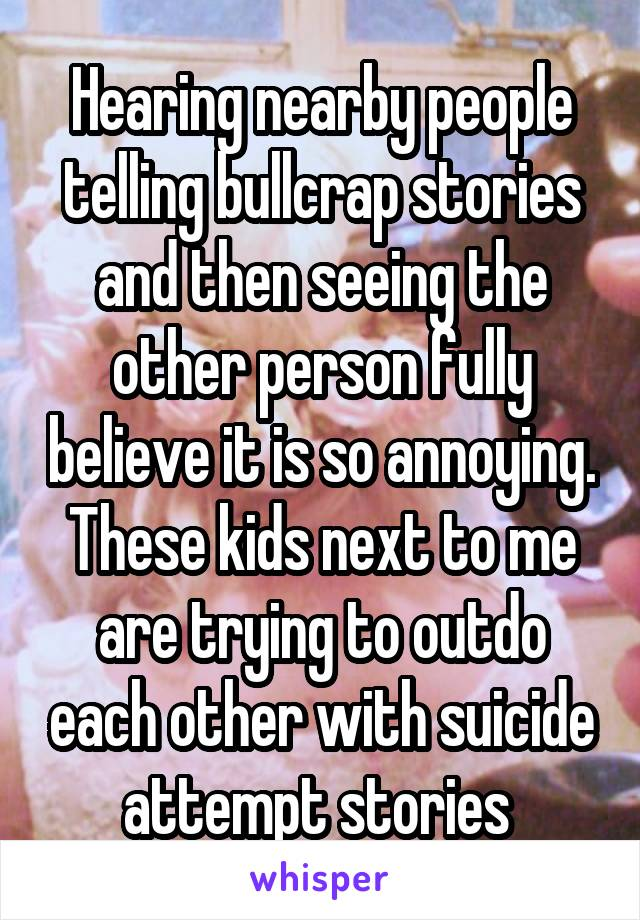 Hearing nearby people telling bullcrap stories and then seeing the other person fully believe it is so annoying. These kids next to me are trying to outdo each other with suicide attempt stories