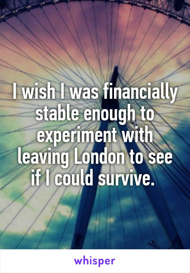 I wish I was financially stable enough to experiment with leaving London to see if I could survive.