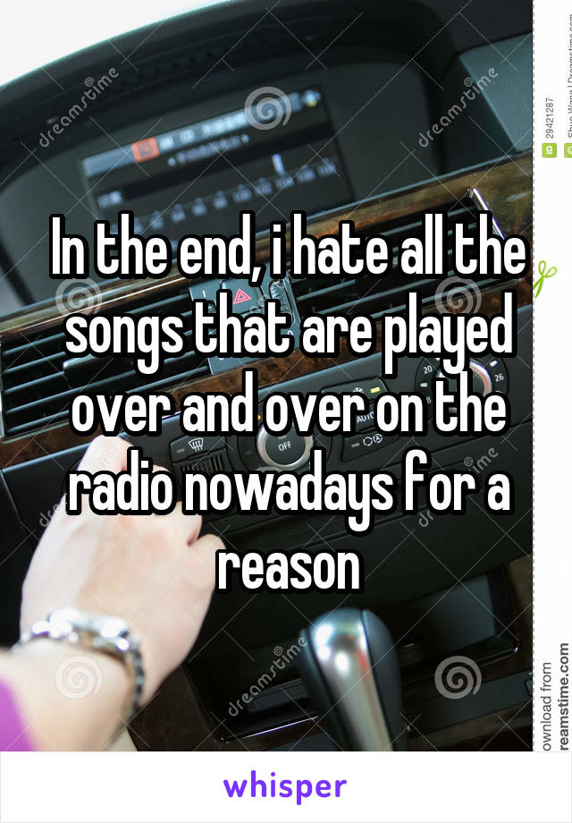 In the end, i hate all the songs that are played over and over on the radio nowadays for a reason