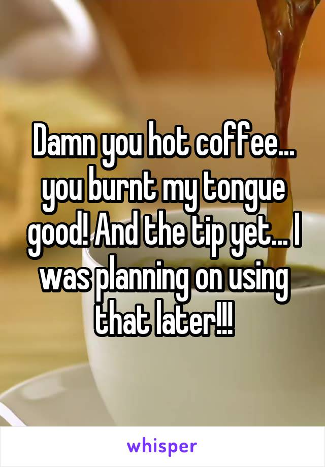 Damn you hot coffee... you burnt my tongue good! And the tip yet... I was planning on using that later!!!