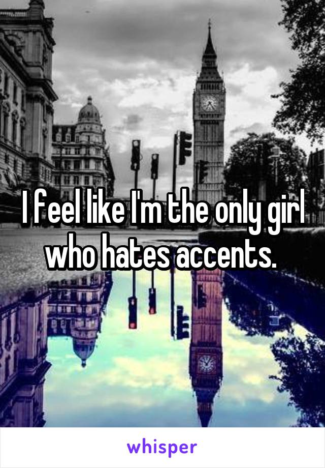 I feel like I'm the only girl who hates accents.