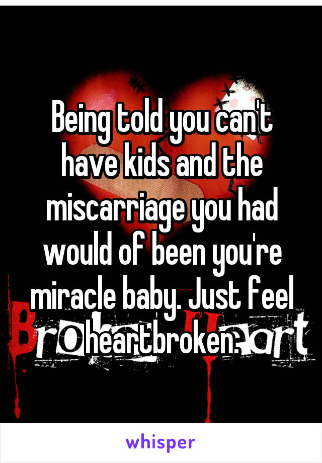 Being told you can't have kids and the miscarriage you had would of been you're miracle baby. Just feel heartbroken.