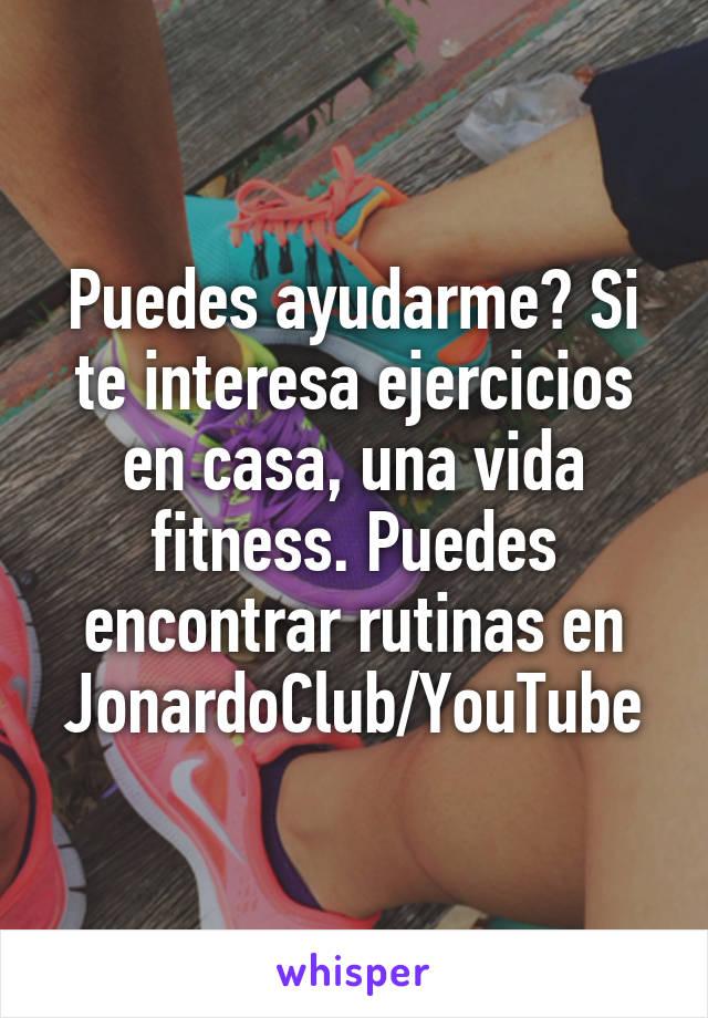 Puedes ayudarme? Si te interesa ejercicios en casa, una vida fitness. Puedes encontrar rutinas en JonardoClub/YouTube
