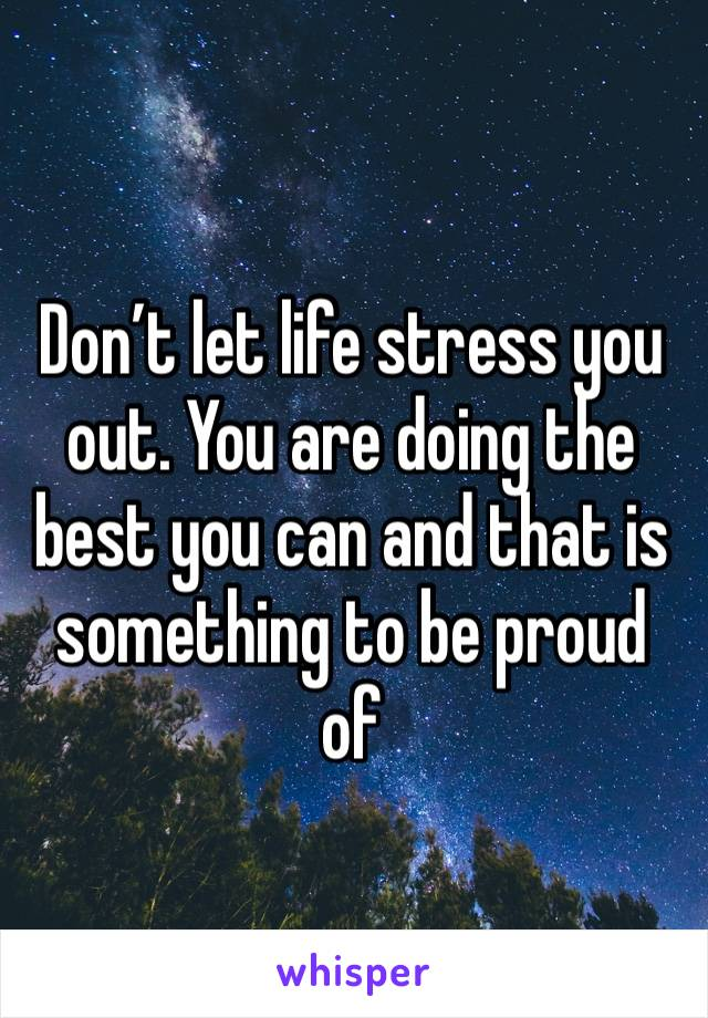Don't let life stress you out. You are doing the best you can and that is something to be proud of