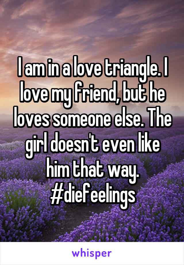 I am in a love triangle. I love my friend, but he loves someone else. The girl doesn't even like him that way. #diefeelings