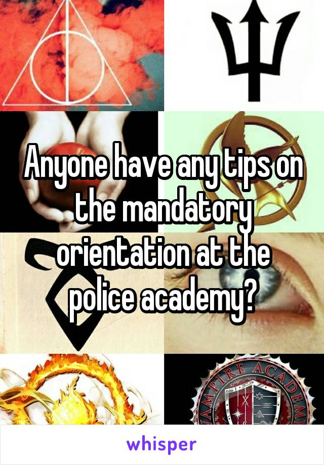Anyone have any tips on the mandatory orientation at the police academy?