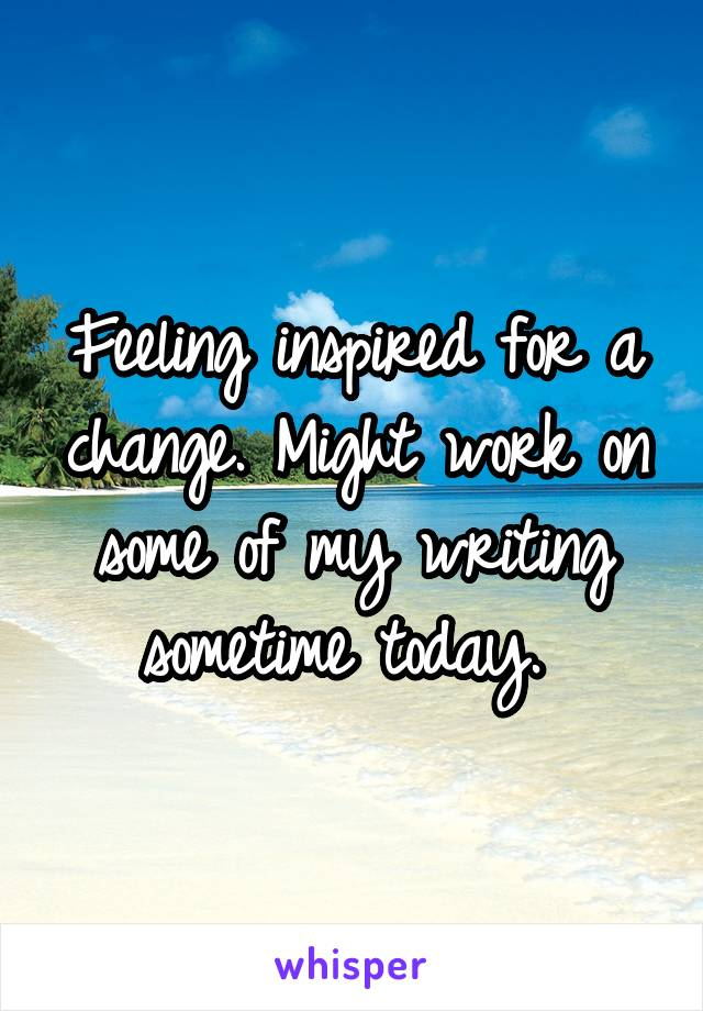 Feeling inspired for a change. Might work on some of my writing sometime today.