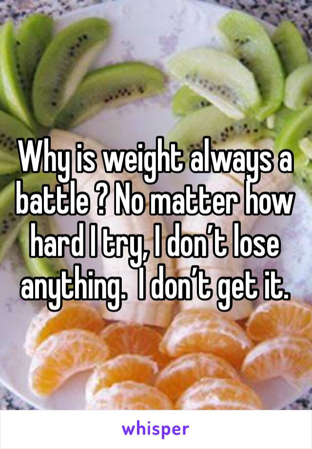 Why is weight always a battle ? No matter how hard I try, I don't lose anything.  I don't get it.