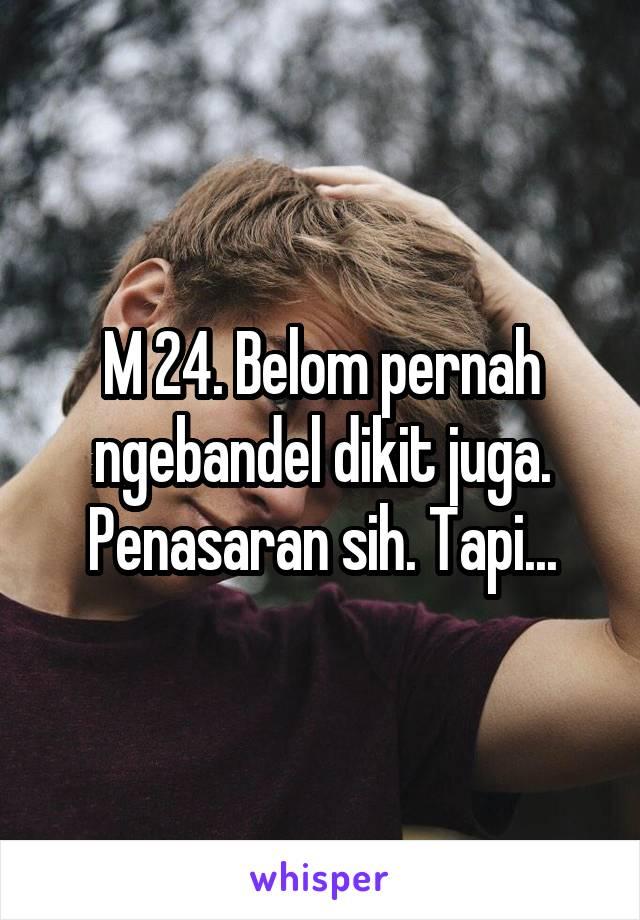 M 24. Belom pernah ngebandel dikit juga. Penasaran sih. Tapi...