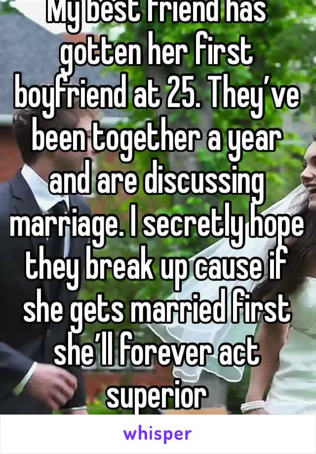 My best friend has gotten her first boyfriend at 25. They've been together a year and are discussing marriage. I secretly hope they break up cause if she gets married first she'll forever act superior